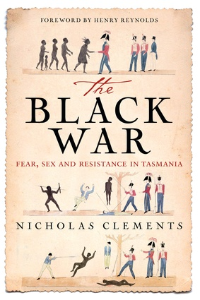 <i>The Black War: Fear, Sex and Resistance in Tasmania</i> by Nicholas Clements.
