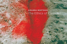 The Ethics of Earth Art by Amanda Boetskes