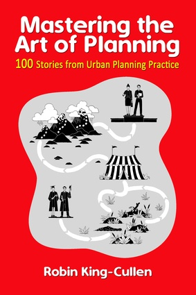 <i>Mastering the Art of Planning: 100 Stories from Urban Planning Practice</i> – Robin King-Cullen, Planning Secrets.